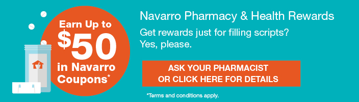 Navarro Pharmacy & Health Rewards®. Earn up to $50 in Navarro Coupons. Get rewards just for filling scripts? Yes, please. Ask your pharmacist or click here for details. Terms and conditions apply.