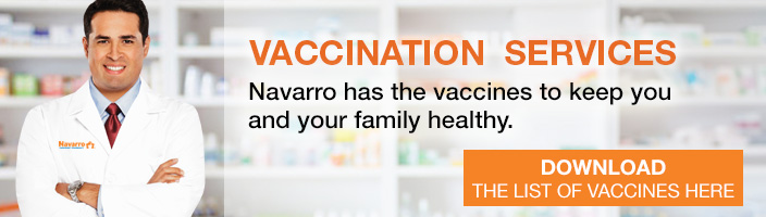 Vaccination Services. Navarro has the vaccines to keep you and your family healthy. Click to download the list of vaccines.