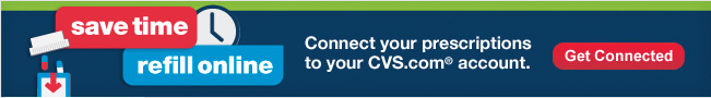 Save time. Refill online. Connect your prescriptions to you CVS.com� account. Get Connected